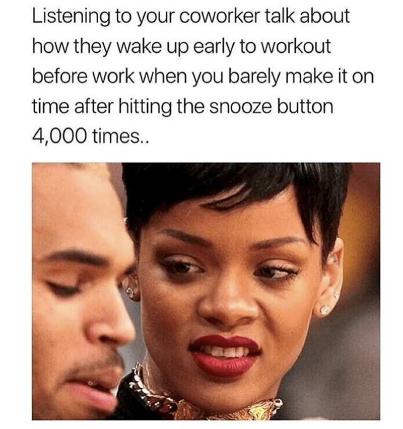 Face - Listening to your coworker talk about how they wake up early to workout before work when you barely make it on time after hitting the snooze button 4,000 times..