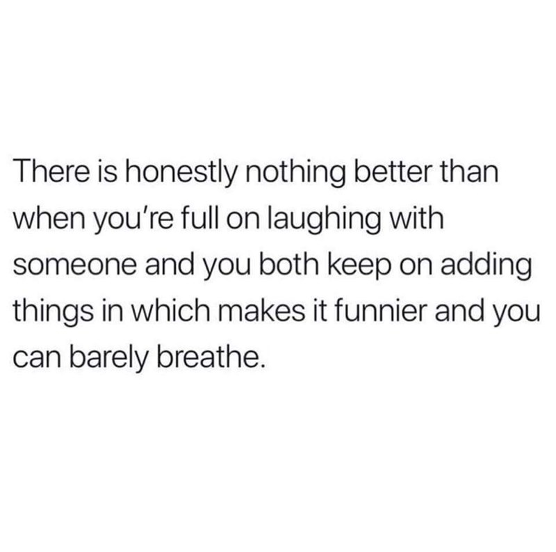 Text - There is honestly nothing better than when you're full on laughing with someone and you both keep on adding things in which makes it funnier and you can barely breathe.