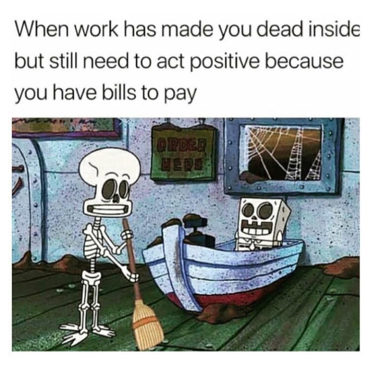Cartoon - When work has made you dead inside but still need to act positive because you have bills to pay OPDER HERE