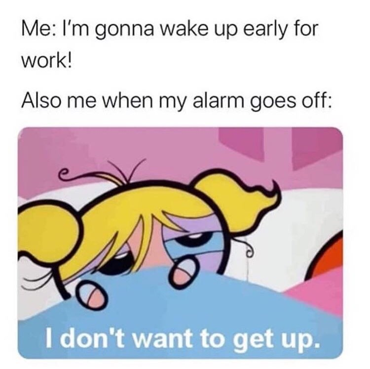 Cartoon - Me: I'm gonna wake up early for work! Also me when my alarm goes off: I don't want to get up.