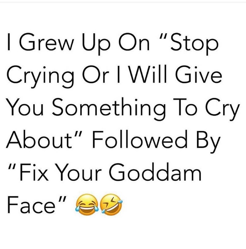 """Text - I Grew Up On """"Stop 11 Crying Or I Will Give You Something To Cry About"""" Followed By """"Fix Your Goddam Face"""" 1I"""