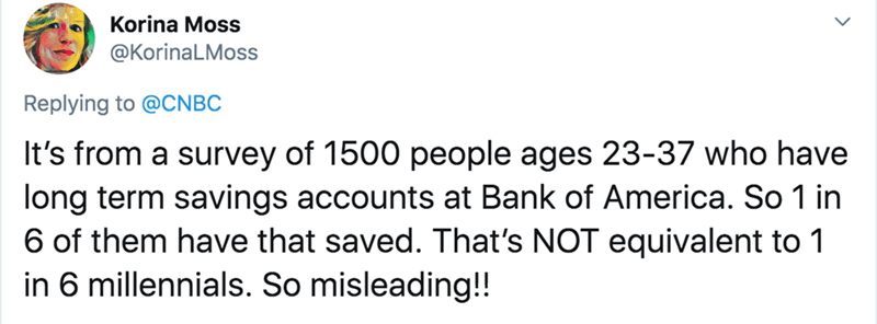 Text - Korina Moss @KorinaLMoss Replying to @CNBC It's from a survey of 1500 people ages 23-37 who have long term savings accounts at Bank of America. So 1 in 6 of them have that saved. That's NOT equivalent to 1 in 6 millennials. So misleading!!