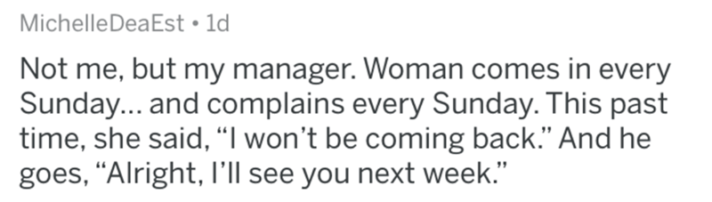 """Text - MichelleDeaEst 1d Not me, but my manager. Woman comes in every Sunday... and complains every Sunday. This past time, she said, """"I won't be coming back."""" And he goes, """"Alright, l'll see you next week."""""""