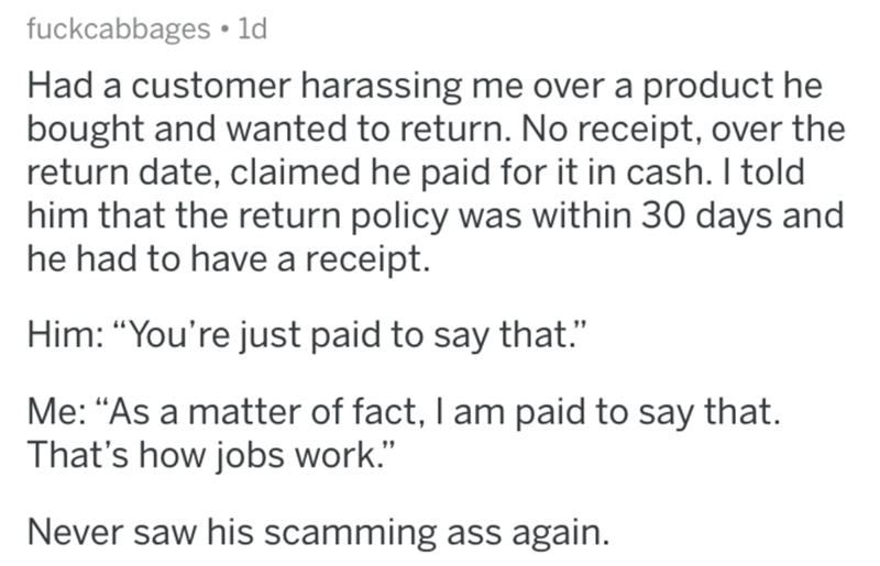 """Text - fuckcabbages 1d Had a customer harassing me over a product he bought and wanted to return. No receipt, over the return date, claimed he paid for it in cash. I told him that the return policy was within 30 days and he had to have a receipt. Him: """"You're just paid to say that. Me: """"As a matter of fact, I am paid to say that. That's how jobs work."""" Never saw his scamming ass again."""
