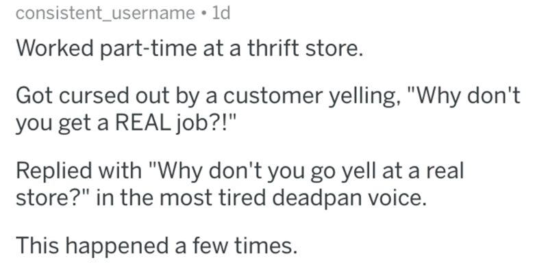 """Text - consistent_username 1d Worked part-time at a thrift store. Got cursed out by a customer yelling, """"Why don't you get a REAL job?!"""" Replied with """"Why don't you go yell at a real store?"""" in the most tired deadpan voice. This happened a few times."""