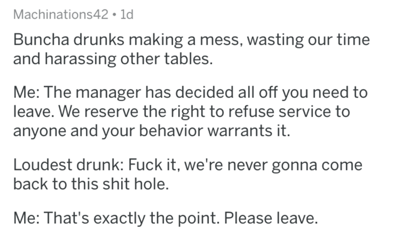 Text - Machinations42 1d Buncha drunks making a mess, wasting our time and harassing other tables. Me: The manager has decided all off you need to leave. We reserve the right to refuse service to anyone and your behavior warrants it. Loudest drunk: Fuck it, we're never gonna come back to this shit hole. Me: That's exactly the point. Please leave.