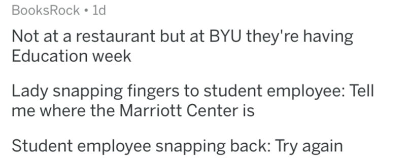 Text - BooksRock 1d Not at a restaurant but at BYU they're having Education week Lady snapping fingers to student employee: Tell me where the Marriott Center is Student employee snapping back: Try again