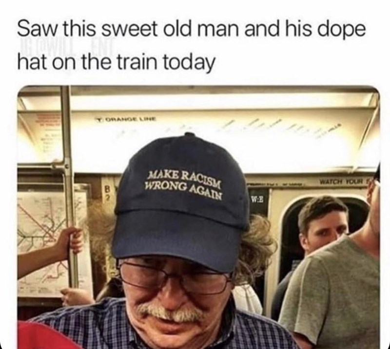 Text - Saw this sweet old man and his dope hat on the train today TORANGE LINE MAKE RACISM WRONG AGAIN WATCH YOUR WE B2