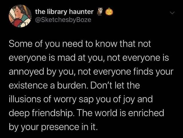 Text - the library haunter @SketchesbyBoze Some of you need to know that not everyone is mad at you, not everyone is annoyed by you, not everyone finds your existence a burden. Don't let the illusions of worry sap you of joy and deep friendship. The world is enriched by your presence in it.
