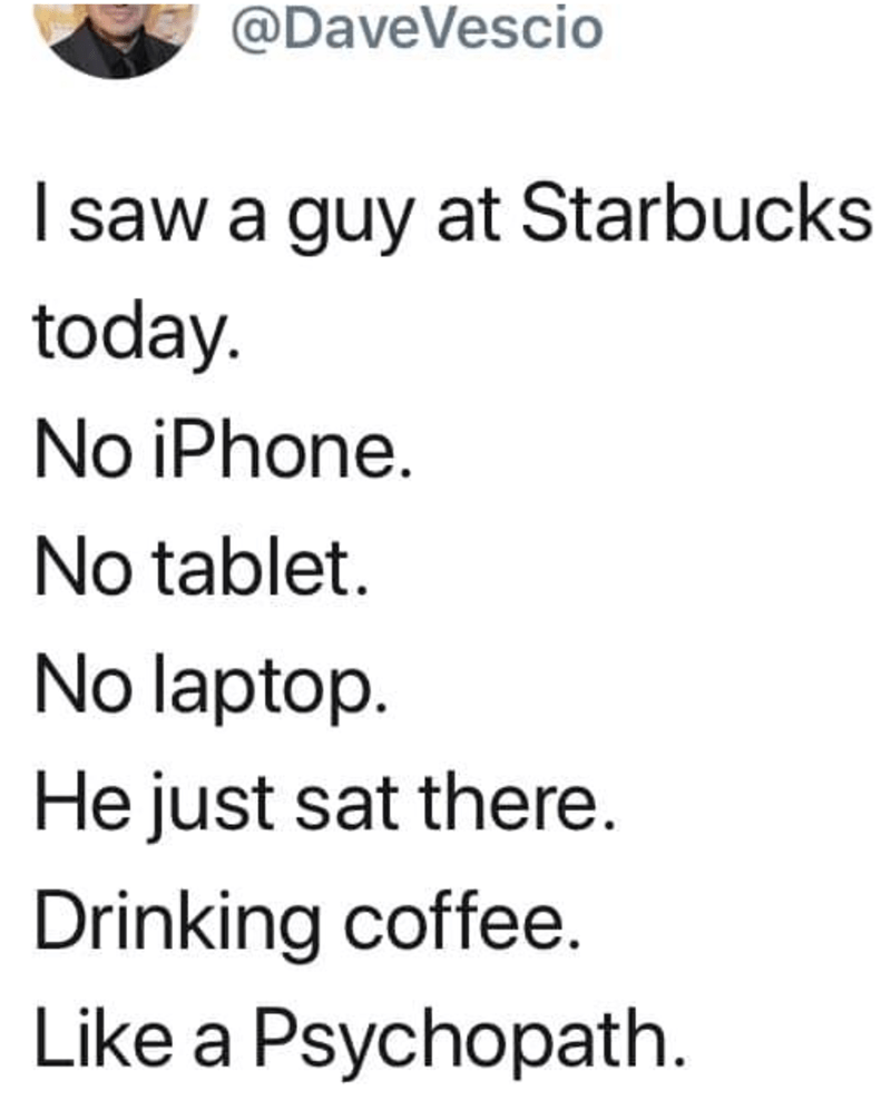 Text - @DaveVescio Isaw a guy at Starbucks today. No iPhone. No tablet No laptop. He just sat there. Drinking coffee. Like a Psychopath.