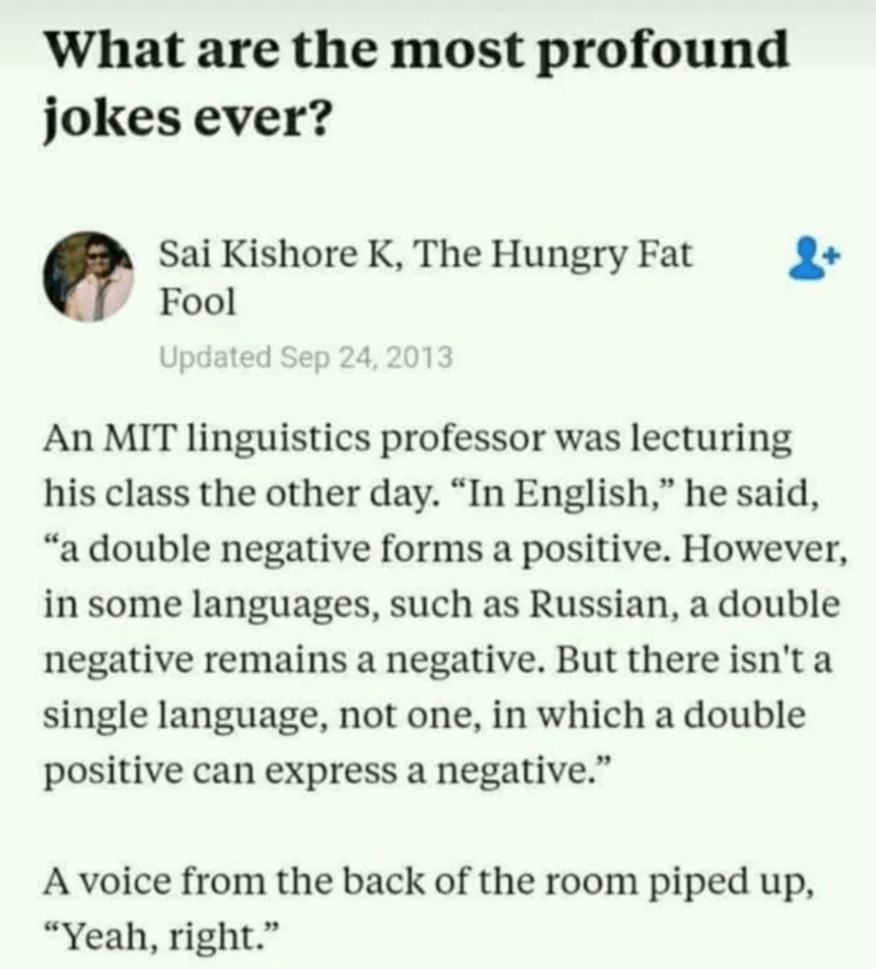 "Text - What are the most profound jokes ever? Sai Kishore K, The Hungry Fat Fool Updated Sep 24, 2013 An MIT linguistics professor was lecturing his class the other day. ""In English,"" he said, ""a double negative forms a positive. However, in some languages, such as Russian, a double negative remains a negative. But there isn't a single language, not one, in which a double positive can express a negative."" A voice from the back of the room piped up, ""Yeah, right."""