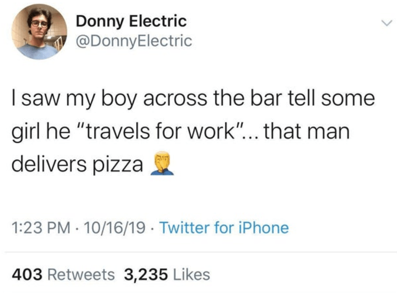 "Text - Donny Electric @DonnyElectric Isaw my boy across the bar tell some girl he ""travels for work""... that man delivers pizza 1:23 PM 10/16/19 Twitter for iPhone 403 Retweets 3,235 Likes"