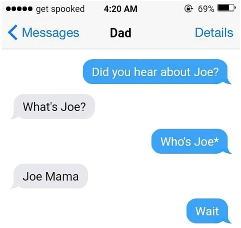 Text - get spooked e 69% 4:20 AM Messages Dad Details Did you hear about Joe? What's Joe? Who's Joe* Joe Mama Wait