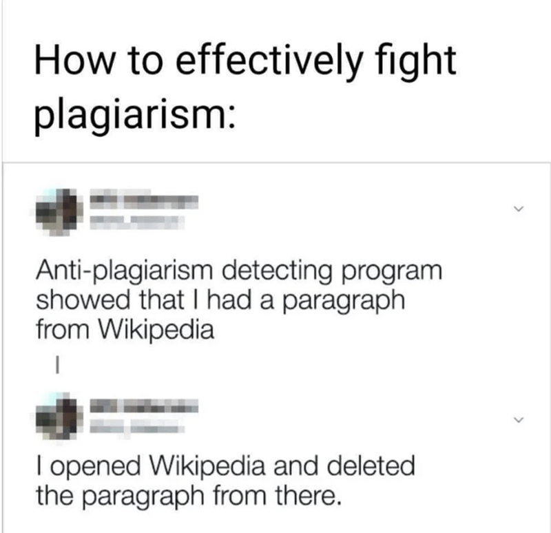 Text - How to effectively fight plagiarism Anti-plagiarism detecting program showed that I had a paragraph from Wikipedia I opened Wikipedia and deleted the paragraph from there.
