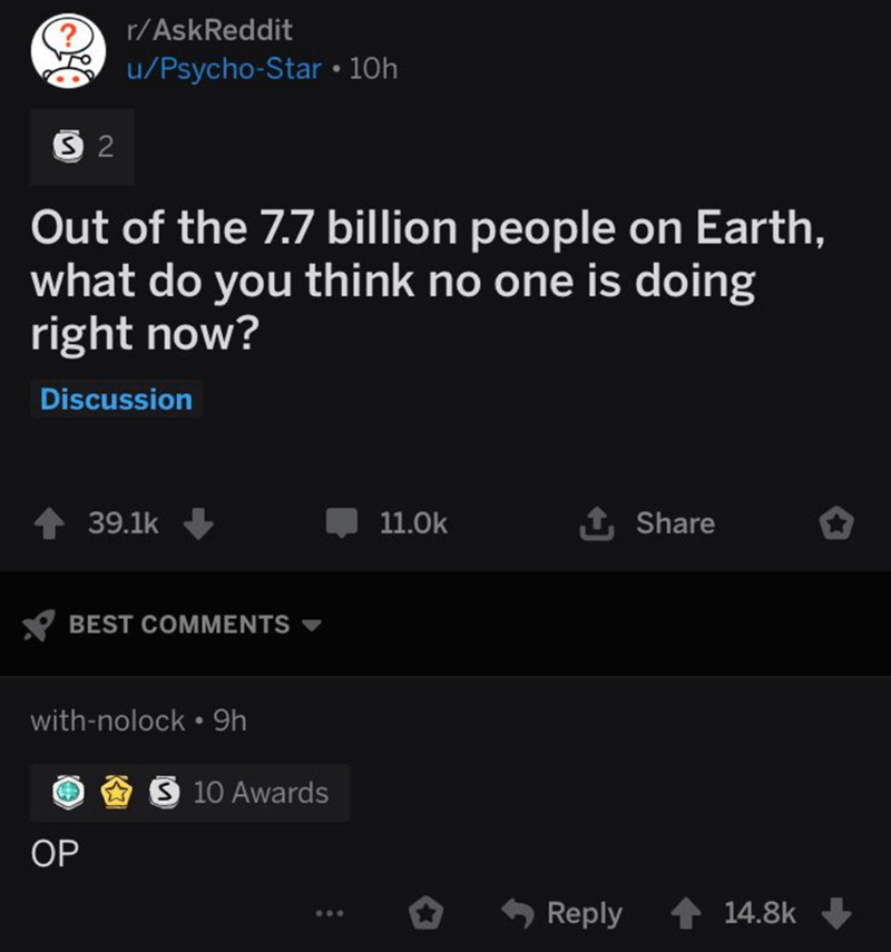 Text - r/AskReddit u/Psycho-Star 10h S 2 Out of the 7.7 billion people on Earth, what do you think no one is doing right now? Discussion 1 Share 39.1k 11.0k BEST COMMENTS with-nolock 9h S 10 Awards OP Reply 14.8k