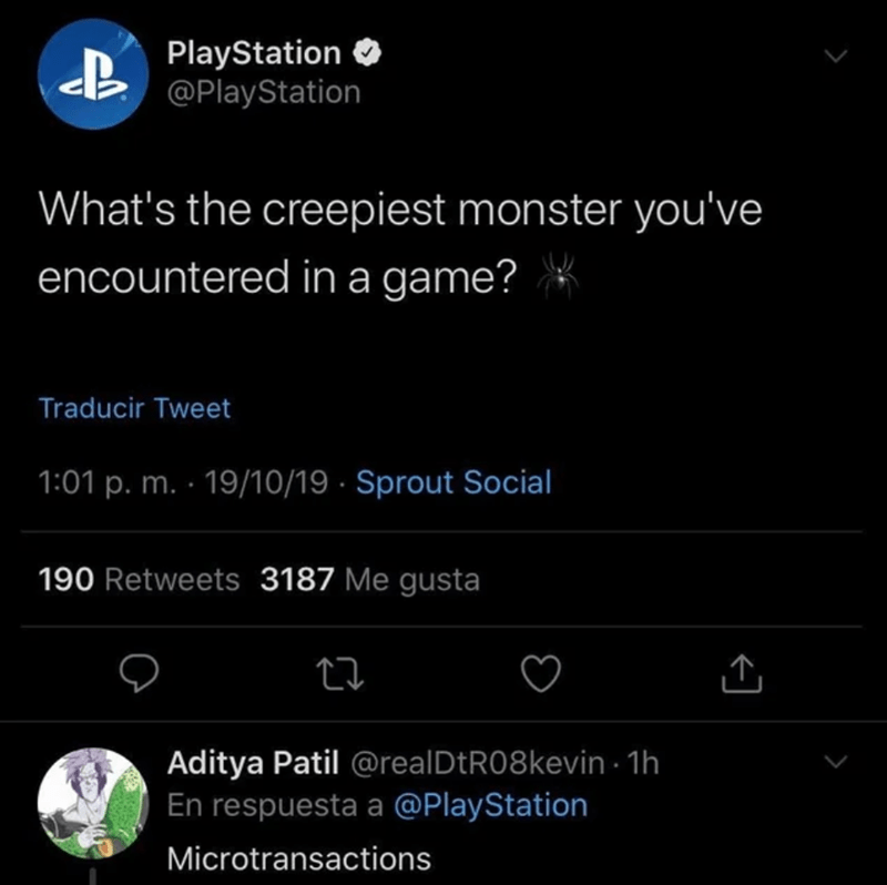 Text - PlayStation @PlayStation What's the creepiest monster you've encountered in a game? Traducir Tweet 1:01 p. m. 19/10/19 Sprout Social 190 Retweets 3187 Me gusta Aditya Patil @real DtR08 kevin 1h En respuesta a @PlayStation Microtransactions