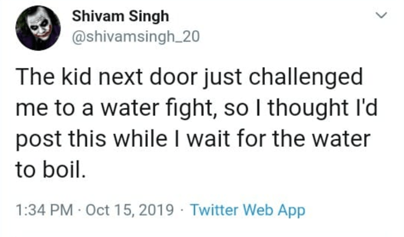 Text - Shivam Singh @shivamsingh 20 The kid next door just challenged me to a water fight, so I thought l'd post this while I wait for the water to boil 1:34 PM Oct 15, 2019 Twitter Web App