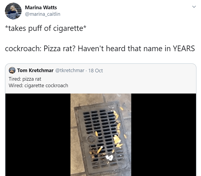Text - Marina Watts @marina_caitlin *takes puff of cigarette* cockroach: Pizza rat? Haven't heard that name in YEARS Tom Kretchmar @tkretchmar 18 Oct Tired: pizza rat Wired: cigarette cockroach >
