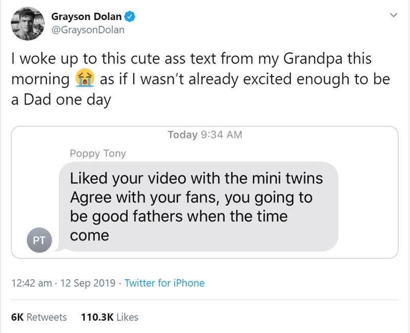 Text - Grayson Dolan @GraysonDolan I woke up to this cute ass text from my Grandpa this morning as if I wasn't already excited enough to be a Dad one day Today 9:34 AM Poppy Tony Liked your video with the mini twins Agree with your fans, you going to be good fathers when the time come PT 12:42 am 12 Sep 2019 Twitter for iPhone 110.3K Likes 6K Retweets