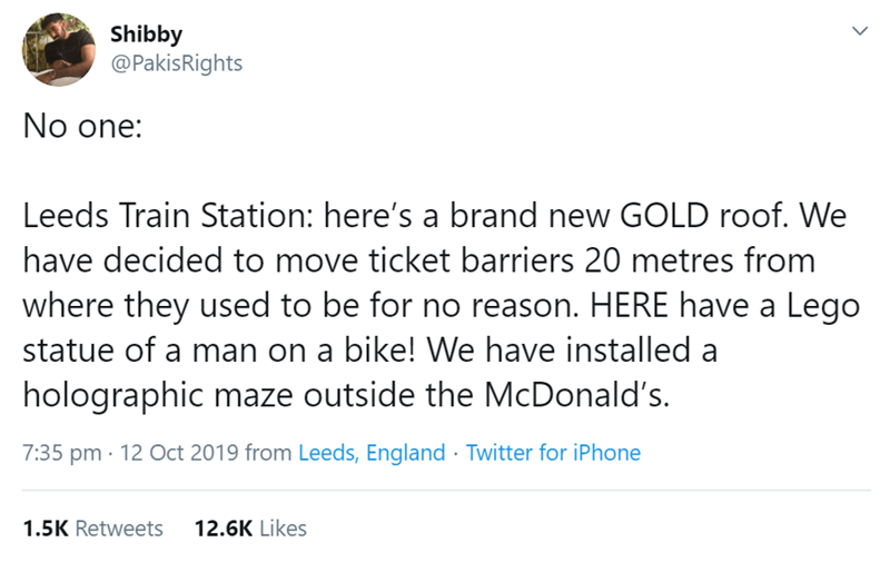 Text - Shibby @PakisRights No one: Leeds Train Station: here's a brand new GOLD roof. We have decided to move ticket barriers 20 metres from where they used to be for no reason. HERE have a Lego statue of a man on a bike! We have installed a holographic maze outside the McDonald's 7:35 pm 12 Oct 2019 from Leeds, England Twitter for iPhone 1.5K Retweets 12.6K Likes