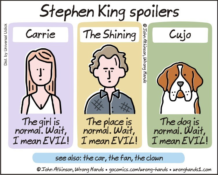 Cartoon - Stephen King spoilers The Shining Carrie Cujo The girl is normal. Wait, I mean EVIL! The dog is normal. Wait, I mean EVIL! The place is normal. Wait, I mean EVIL! see also: the car, the fan, the clown Tohn Atkinson, Wrong Hands gocomics.com/wrong-hands wronghands1.com Dist. by Universal Uclick OTohn At kinson, Wrong Hands
