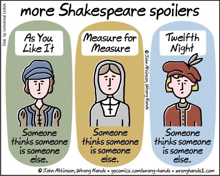 Cartoon - more Shakespeare spoilers Twelfth Night Measure for Measure As You Like It Someone thinks someone is someone else. Someone thinks someone IS someone else. Someone thinks someone is someone else. @John Atkinson, Wrong Hands gocomics.com/urong-hands wronghands1.com Dist. by Universal Uclick Tohn Atkinson, Wrong Hands