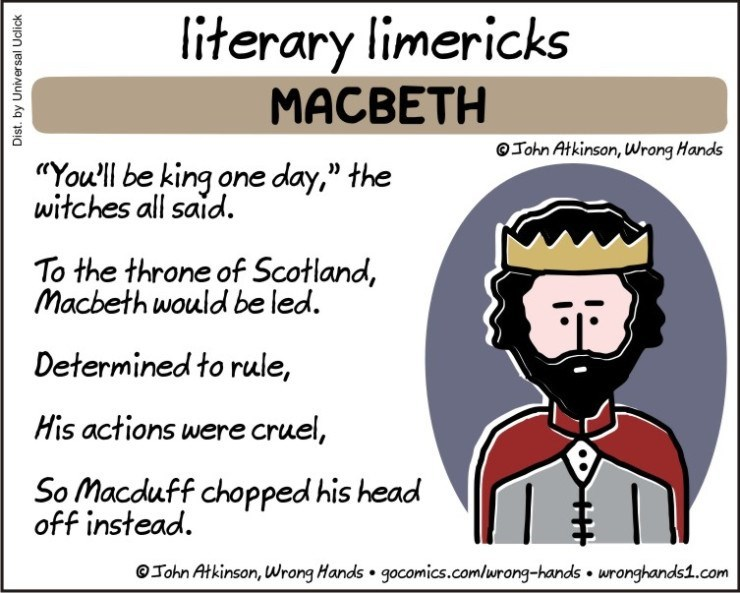 """Text - literary limericks MACBETH OJohn Atkinson, Wrong Hands """"You'll be king one day,"""" the witches all said To the throne of Scotland, Macbeth would be led. Determined to rule, His actions were cruel, So Macduff chopped his head off instead. OJohn Atkinson, Wrong Hands gocomics.comlurong-hands wronghands1.com Dist. by Universal Uclick"""