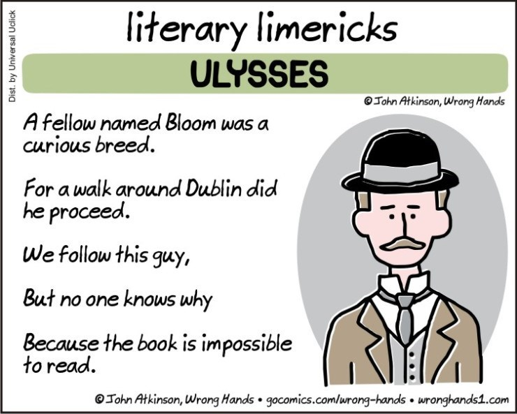 Text - literary limericks ULYSSES John Atkinson, Wrong Hands A fellow named Bloom was a curious breed. For a walk around Dublin did he proceed. We follow this guy, But no one knows why Because the book is impossible to read John Atkinson, Wrong Hands gocomics.com/urong-hands wronghands1.com Dist. by Universal Uclick