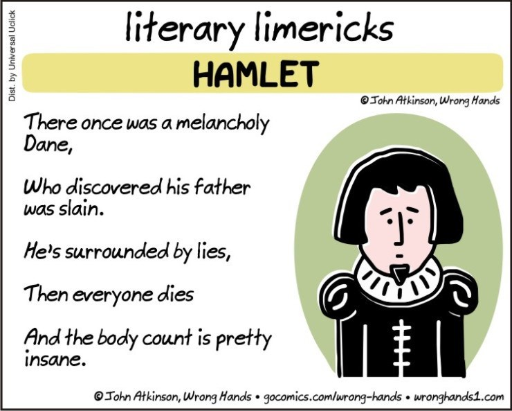 Text - literary limericks HAMLET John Atkinson, Wrong Hands There once was a melancholy Dane, Who discovered his father was slain. He's surrounded by lies, Then everyone dies And the body count is pretty insane. John Atkinson, Wrong Hands gocomics.comlurong-hands wronghands1.com Dist. by Universal Uclick