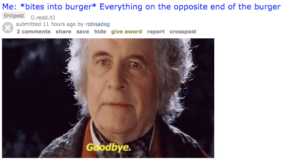 Face - Me: *bites into burger* Everything on the opposite end of the burger Shitpost (redd.it) submitted 11 hours ago by robisadog 2 comments share save hide give award report crosspost Goodbye.