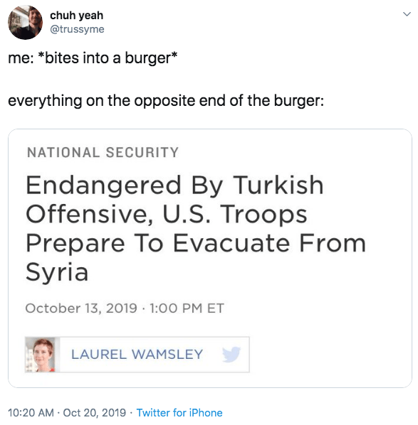 Text - chuh yeah @trussyme me: *bites into a burger* everything on the opposite end of the burger: NATIONAL SECURITY Endangered By Turkish Offensive, U.S. Troops Prepare To Evacuate From Syria October 13, 2019 1:00 PM ET LAUREL WAMSLEY 10:20 AM Oct 20, 2019 Twitter for iPhone