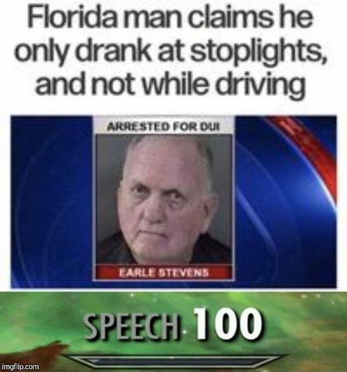 Text - Florida man claims he only drank at stoplights, and not while driving ARRESTED FOR DUI EARLE STEVENS SPEECH 100 imgflip.com