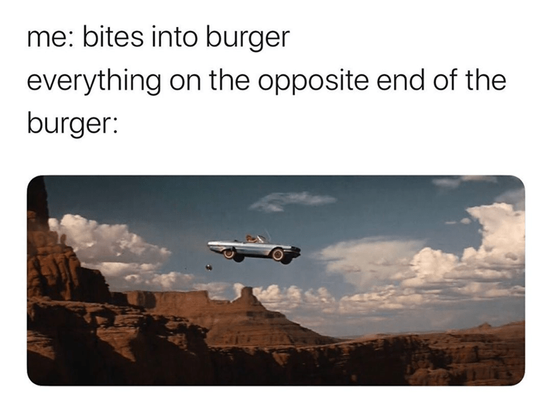 Transport - me: bites into burger everything on the opposite end of the burger: