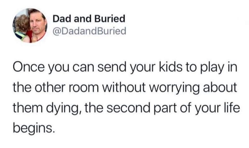 Text - Dad and Buried @DadandBuried Once you can send your kids to play in the other room without worrying about them dying, the second part of your life begins
