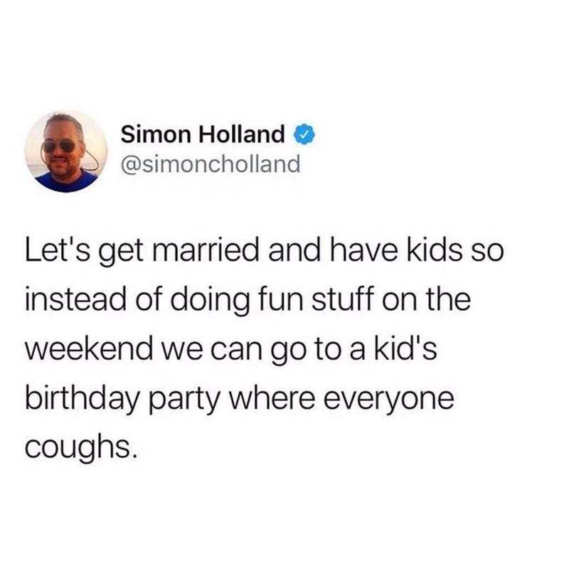 Text - Simon Holland @simoncholland Let's get married and have kids so instead of doing fun stuff on the weekend we can go to a kid's birthday party where everyone coughs
