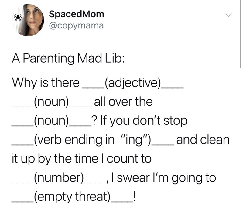 """Text - SpacedMom @cоpymama A Parenting Mad Lib: .(adjective) Why is there (noun) all over the (noun). ? If you don't stop L(verb ending in """"ing"""")and clean it up by the time I count to .(number) I swear I'm going to (empty threat)"""