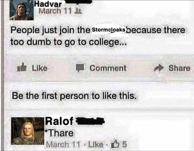 Text - Hadvar March 11 People just join the Stormeloaksbecause there too dumb to go to college... 由 Like Comment Share Be the first person to like this. Ralof *Thare March 11 Like 5