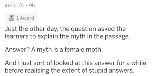 Text - irmari01 9h S 1 Award Just the other day, the question asked the learners to explain the myth in the passage. Answer? A myth is a female moth And I just sort of looked at this answer for a while before realising the extent of stupid answers.