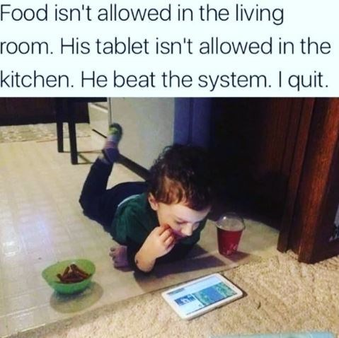 Text - Food isn't allowed in the living room. His tablet isn't allowed in the kitchen. He beat the system. I quit