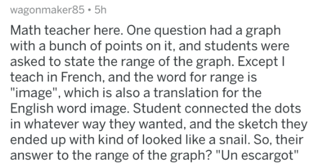 "Text - wagonmaker85 5h Math teacher here. One question had a graph with a bunch of points on it, and students were asked to state the range of the graph. Except I teach in French, and the word for range is ""image"", which is also a translation for the English word image. Student connected the dots in whatever way they wanted, and the sketch they ended up with kind of looked like a snail. So, their answer to the range of the graph? ""Un escargot"""