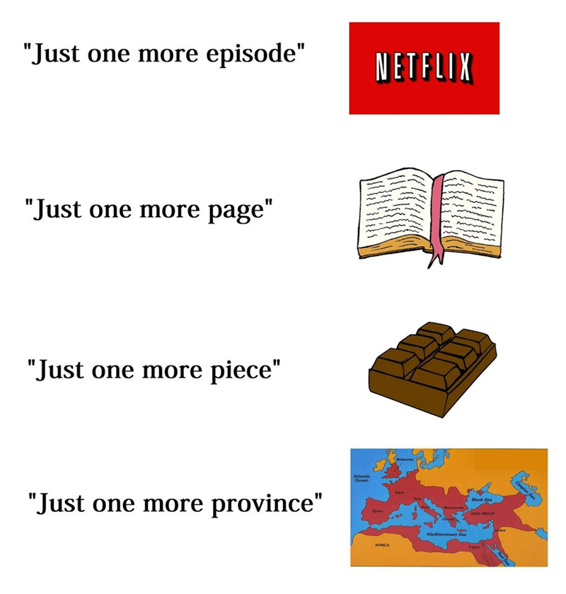 """Person - Text - NETFLIX """"Just one more episode"""" """"Just one more page"""" """"Just one more piece"""" Britannis Caspian Sea Atfantie Ocean Ga Black Sea taly Macedee """"Just one more province"""" ASIA MINGR Spas oeses Judea Meditemanean Sea AFRICA Red Sea"""