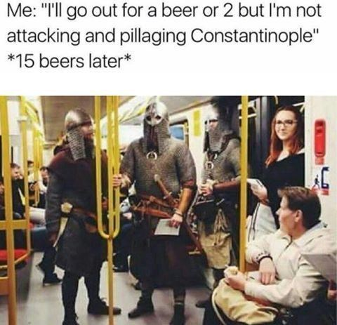"""Photo caption - Me: """"Ill go out for a beer or 2 but I'm not attacking and pillaging Constantinople"""" *15 beers later*"""