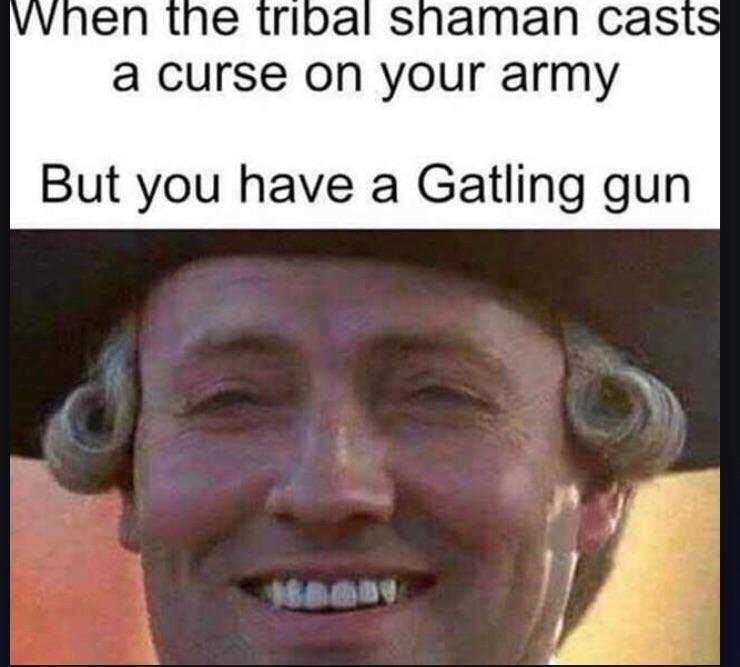 Person - Face - When the tribal shaman casts a curse on your army But you have a Gatling gun