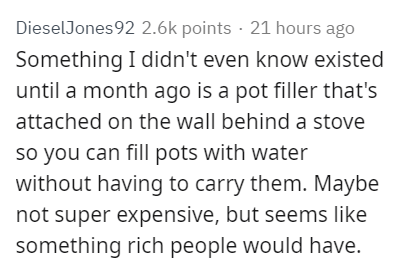 Text - DieselJones92 2.6k points 21 hours ago Something I didn't even know existed until a month ago is a pot filler that's attached on the wall behind a stove so you can fill pots with water without having to carry them. Maybe not super expensive, but seems like something rich people would have.
