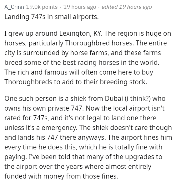 Text - A_Crinn 19.0k points 19 hours ago edited 19 hours ago Landing 747s in small airports. I grew up around Lexington, KY. The region is huge on horses, particularly Thoroughbred horses. The entire city is surrounded by horse farms, and these farms breed some of the best racing horses in the world. The rich and famous will often come here to buy Thoroughbreds to add to their breeding stock. One such person is a shiek from Dubai (i think?) who owns his own private 747. Now the local airport isn