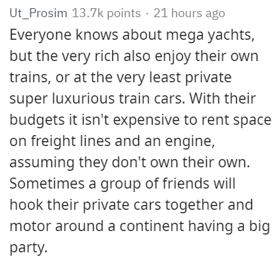 Text - Ut_Prosim 13.7k points 21 hours ago Everyone knows about mega yachts, but the very rich also enjoy their own trains, or at the very least private super luxurious train cars. With their budgets it isn't expensive to rent space on freight lines and an engine, assuming they don't own their own. Sometimes a group of friends will hook their private cars together and motor around a continent having a big party