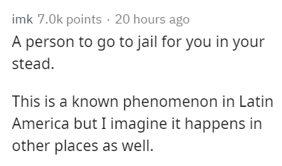 Text - imk 7.0k points 20 hours ago A person to go to jail for you in your stead. This is a known phenomenon in Latin America but I imagine it happens in other places as well.