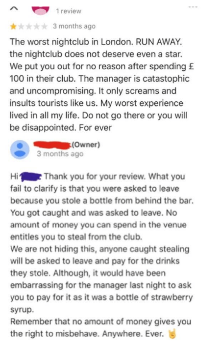Text - 1 review 3 months ago The worst nightclub in London. RUN AWAY the nightclub does not deserve even a star. We put you out for no reason after spending £ 100 in their club. The manager is catastophic and uncompromising. It only screams and insults tourists like us. My worst experience lived in all my life. Do not go there or you will be disappointed. For ever (Owner) 3 months ago Hi Thank you for your review. What you fail to clarify is that you were asked to leave because you stole a bottl