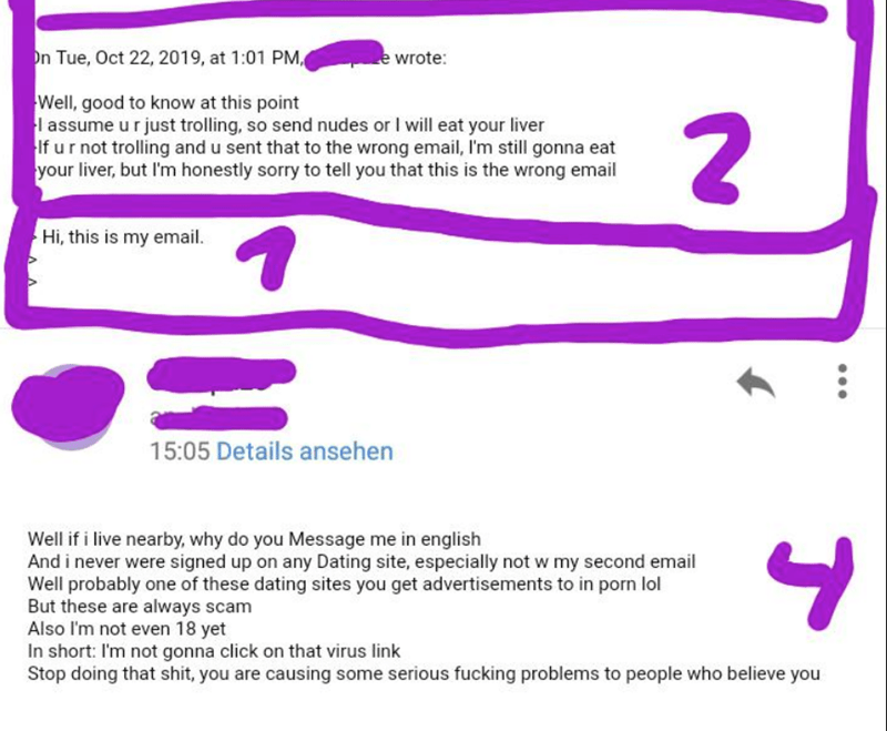 Text - n Tue, Oct 22, 2019, at 1:01 PM ewrote: Well, good to know at this point l assume u rjust trolling, so send nudes or I will eat your liver If ur not trolling and u sent that to the wrong email, 'm still gonna eat your liver, but I'm honestly sorry to tell you that this is the wrong email Hi, this is my email 1 15:05 Details ansehen Well if i live nearby, why do you Message me in english And i never were signed up on any Dating site, especially not w my second email Well probably one of th