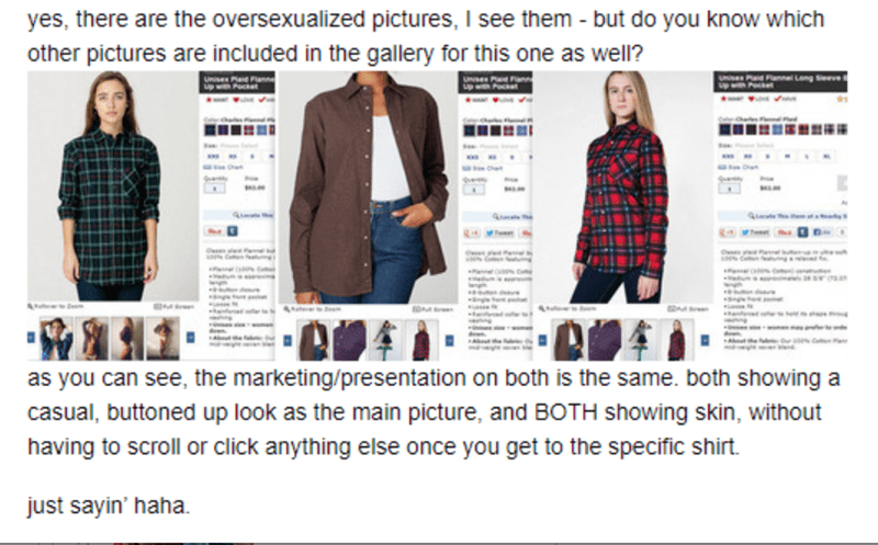 Clothing - yes, there are the oversexualized pictures, I see them - but do you know which other pictures are included in the gallery for this one as well? Unvisex Long Seeve ww w a as you can see, the marketing/presentation on both is the same. both showing a casual, buttoned up look as the main picture, and BOTH showing skin, without having to scroll or click anything else once you get to the specific shirt. just sayin' haha